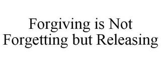 FORGIVING IS NOT FORGETTING BUT RELEASING trademark