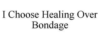 I CHOOSE HEALING OVER BONDAGE trademark
