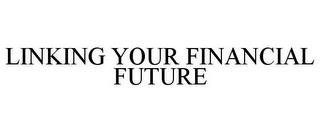 LINKING YOUR FINANCIAL FUTURE trademark