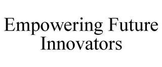 EMPOWERING FUTURE INNOVATORS trademark