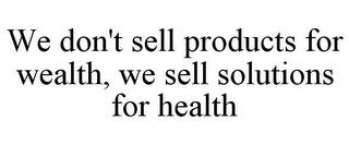 WE DON'T SELL PRODUCTS FOR WEALTH, WE SELL SOLUTIONS FOR HEALTH trademark