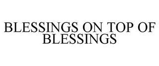 BLESSINGS ON TOP OF BLESSINGS trademark