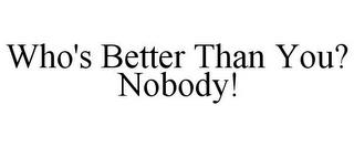 WHO'S BETTER THAN YOU? NOBODY! trademark