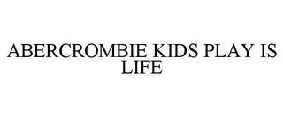 ABERCROMBIE KIDS PLAY IS LIFE trademark