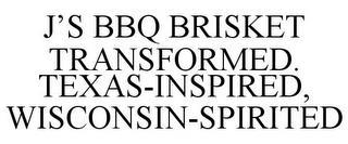 J'S BBQ BRISKET TRANSFORMED. TEXAS-INSPIRED, WISCONSIN-SPIRITED trademark