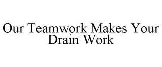 OUR TEAMWORK MAKES YOUR DRAIN WORK trademark
