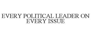 EVERY POLITICAL LEADER ON EVERY ISSUE trademark