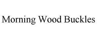 MORNING WOOD BUCKLES trademark