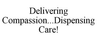 DELIVERING COMPASSION...DISPENSING CARE! trademark