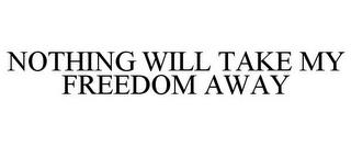 NOTHING WILL TAKE MY FREEDOM AWAY trademark