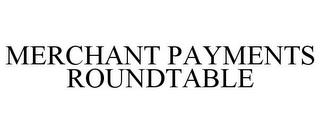 MERCHANT PAYMENTS ROUNDTABLE trademark