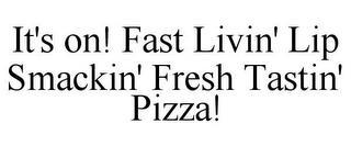 IT'S ON! FAST LIVIN' LIP SMACKIN' FRESH TASTIN' PIZZA! trademark