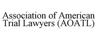 ASSOCIATION OF AMERICAN TRIAL LAWYERS (AOATL) trademark