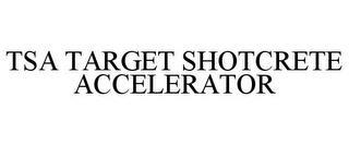 TSA TARGET SHOTCRETE ACCELERATOR trademark