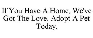 IF YOU HAVE A HOME, WE'VE GOT THE LOVE. ADOPT A PET TODAY. trademark