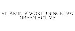VITAMIN V WORLD SINCE 1977 GREEN ACTIVE trademark