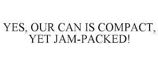 YES, OUR CAN IS COMPACT, YET JAM-PACKED! trademark