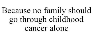 BECAUSE NO FAMILY SHOULD GO THROUGH CHILDHOOD CANCER ALONE trademark