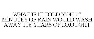 WHAT IF IT TOLD YOU 17 MINUTES OF RAIN WOULD WASH AWAY 108 YEARS OF DROUGHT trademark