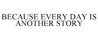 BECAUSE EVERY DAY IS ANOTHER STORY trademark