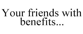 YOUR FRIENDS WITH BENEFITS... trademark