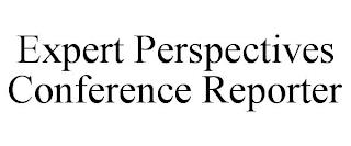 EXPERT PERSPECTIVES CONFERENCE REPORTER trademark