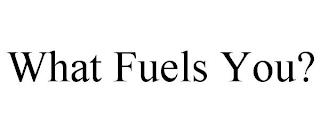 WHAT FUELS YOU? trademark