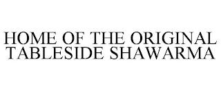 HOME OF THE ORIGINAL TABLESIDE SHAWARMA trademark
