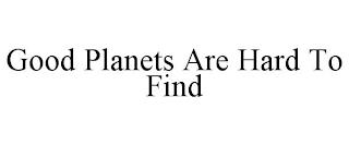 GOOD PLANETS ARE HARD TO FIND trademark
