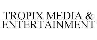 TROPIX MEDIA & ENTERTAINMENT trademark