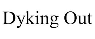 DYKING OUT trademark