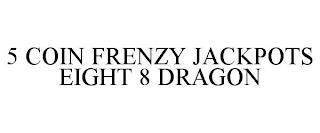 5 COIN FRENZY JACKPOTS EIGHT 8 DRAGON trademark