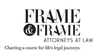 FRAME & FRAME ATTORNEYS AT LAW CHARTING A COURSE FOR LIFE'S LEGAL JOURNEYS. trademark