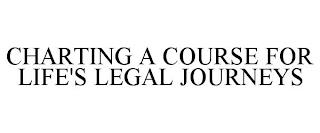 CHARTING A COURSE FOR LIFE'S LEGAL JOURNEYS trademark