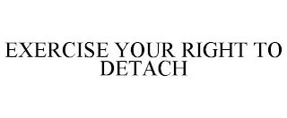 EXERCISE YOUR RIGHT TO DETACH trademark