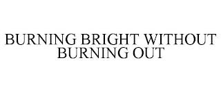 BURNING BRIGHT WITHOUT BURNING OUT trademark