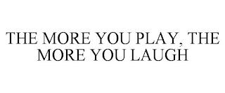 THE MORE YOU PLAY, THE MORE YOU LAUGH trademark