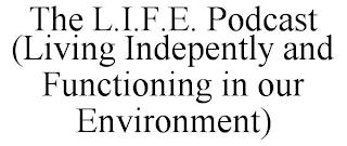 THE L.I.F.E. PODCAST (LIVING INDEPENTLY AND FUNCTIONING IN OUR ENVIRONMENT) trademark