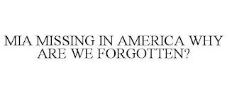 MIA MISSING IN AMERICA WHY ARE WE FORGOTTEN? trademark