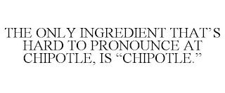 """THE ONLY INGREDIENT THAT'S HARD TO PRONOUNCE AT CHIPOTLE, IS """"CHIPOTLE."""" trademark"""