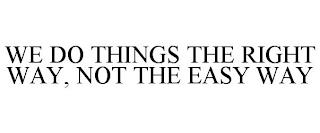 WE DO THINGS THE RIGHT WAY, NOT THE EASY WAY trademark