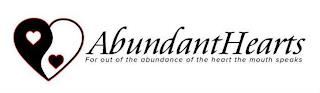 ABUNDANT HEARTS FOR OUT OF THE ABUNDANCE OF THE HEART THE MOUTH SPEAKS trademark