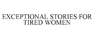 EXCEPTIONAL STORIES FOR TIRED WOMEN trademark
