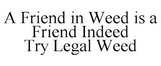 A FRIEND IN WEED IS A FRIEND INDEED TRY LEGAL WEED trademark