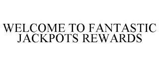 WELCOME TO FANTASTIC JACKPOTS REWARDS trademark