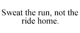 SWEAT THE RUN, NOT THE RIDE HOME. trademark