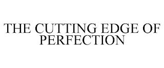 THE CUTTING EDGE OF PERFECTION trademark