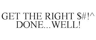 GET THE RIGHT $#!^ DONE...WELL! trademark