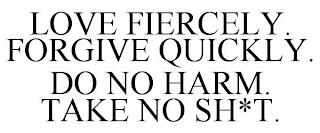LOVE FIERCELY. FORGIVE QUICKLY. DO NO HARM. TAKE NO SH*T. trademark