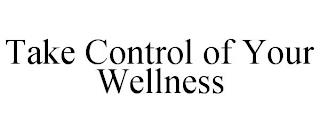 TAKE CONTROL OF YOUR WELLNESS trademark